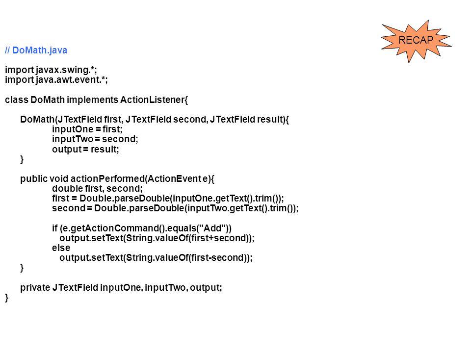 RECAP // DoMath.java import javax.swing.*; import java.awt.event.*;