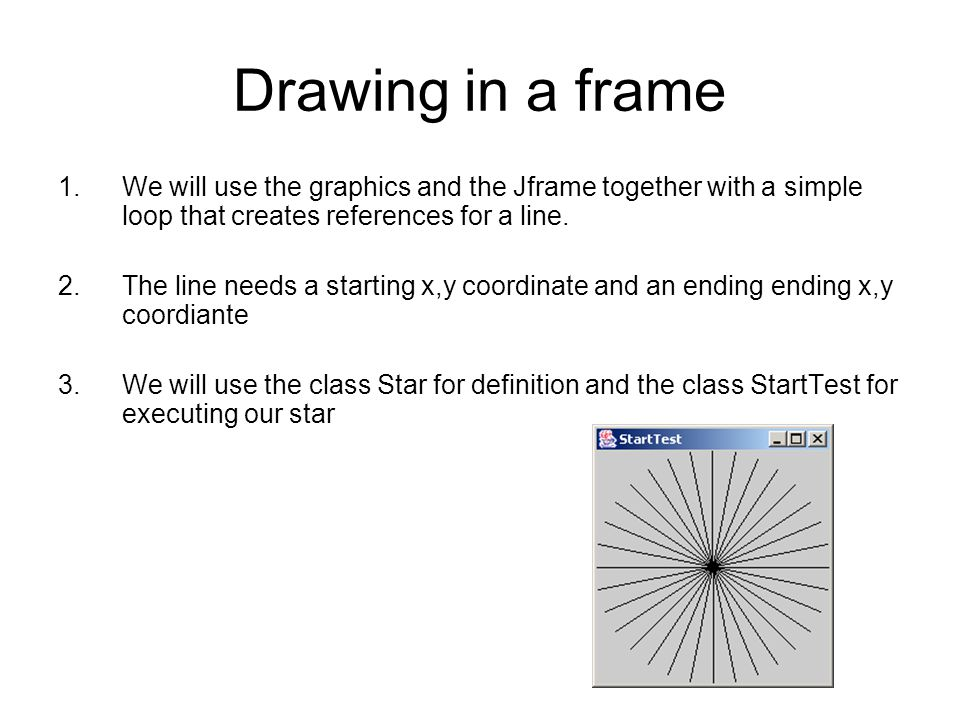 Drawing in a frame We will use the graphics and the Jframe together with a simple loop that creates references for a line.