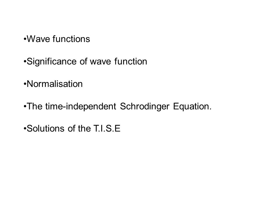 Wave functions Significance of wave function. Normalisation. The time-independent Schrodinger Equation.