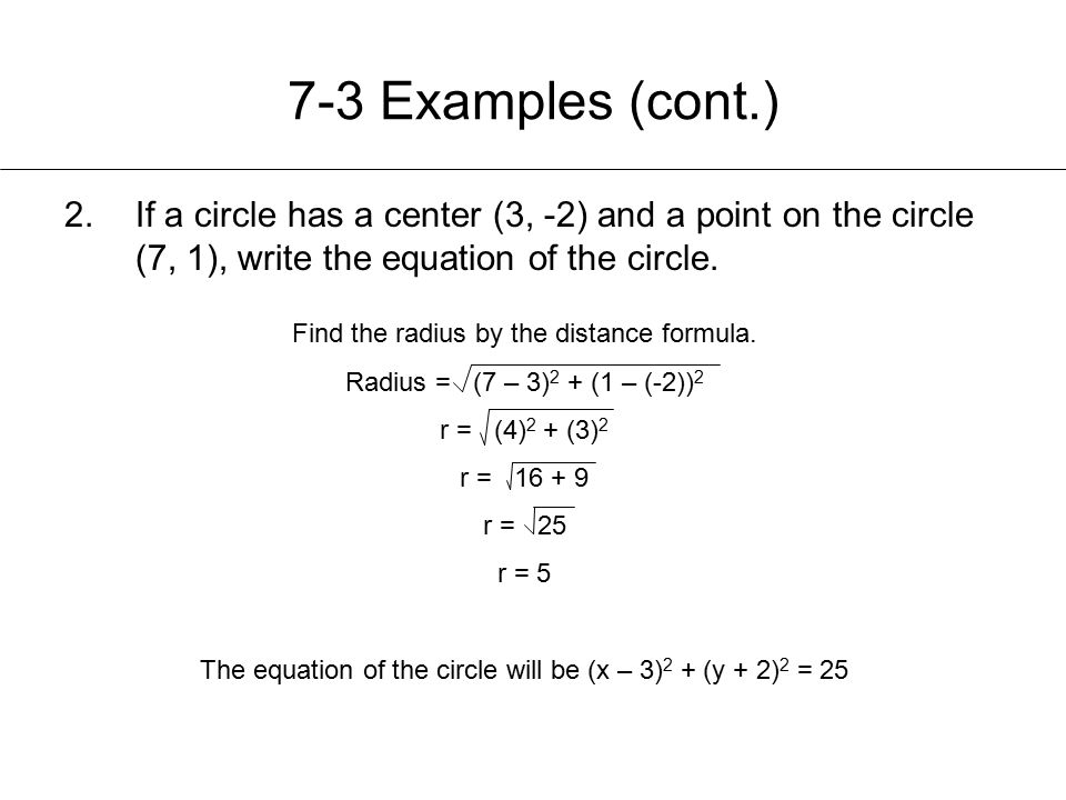 7-3 Examples (cont.) If a circle has a center (3, -2) and a point on the circle (7, 1), write the equation of the circle.