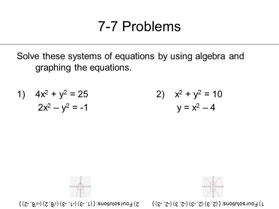 7-7 Problems Solve these systems of equations by using algebra and graphing the equations. 4x2 + y2 = 25 2) x2 + y2 = 10.