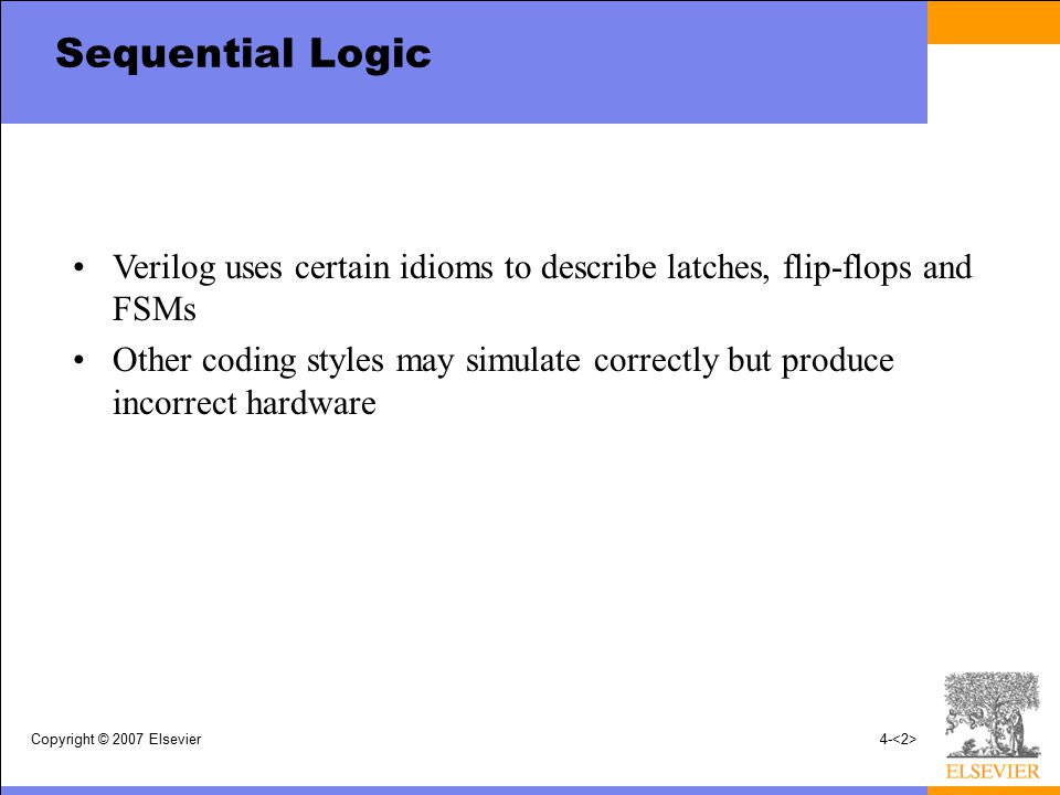 Sequential Logic Verilog uses certain idioms to describe latches, flip-flops and FSMs.