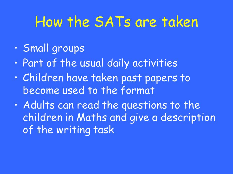 How the SATs are taken Small groups Part of the usual daily activities