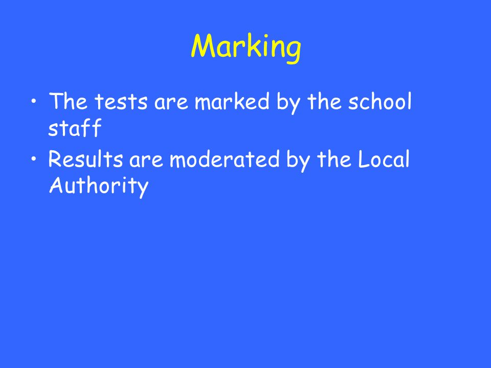 Marking The tests are marked by the school staff