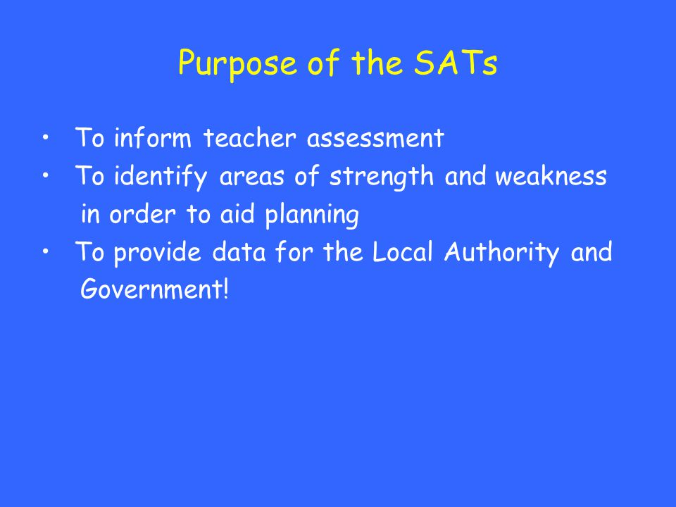 Purpose of the SATs To inform teacher assessment