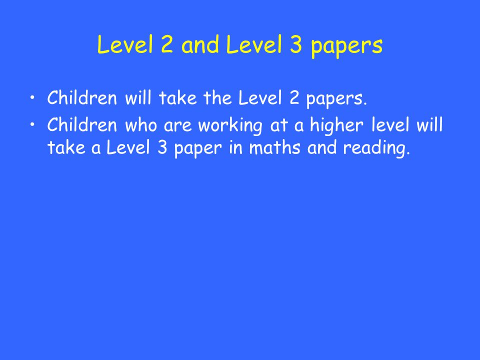 Level 2 and Level 3 papers Children will take the Level 2 papers.