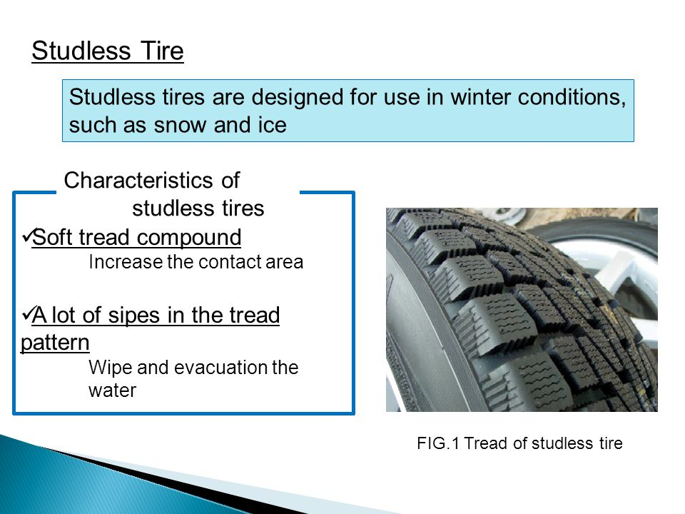 Studless Tire Studless tires are designed for use in winter conditions, such as snow and ice. Characteristics of studless tires.
