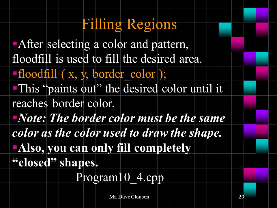 Filling Regions After selecting a color and pattern, floodfill is used to fill the desired area. floodfill ( x, y, border_color );