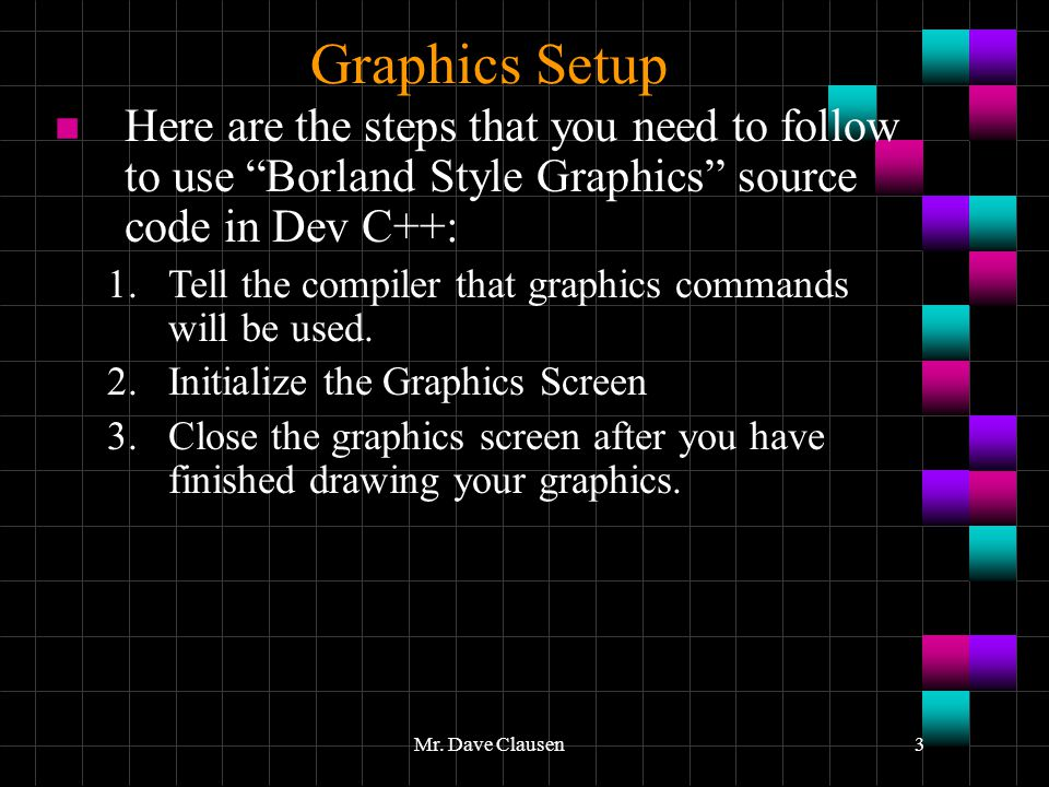 Graphics Setup Here are the steps that you need to follow to use Borland Style Graphics source code in Dev C++: