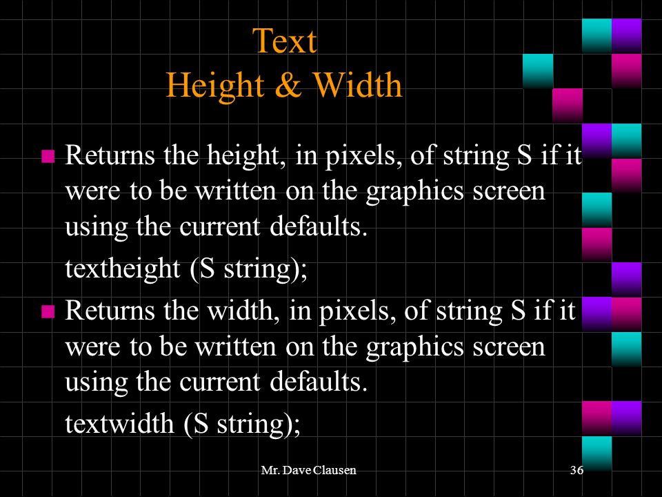 Text Height & Width Returns the height, in pixels, of string S if it were to be written on the graphics screen using the current defaults.
