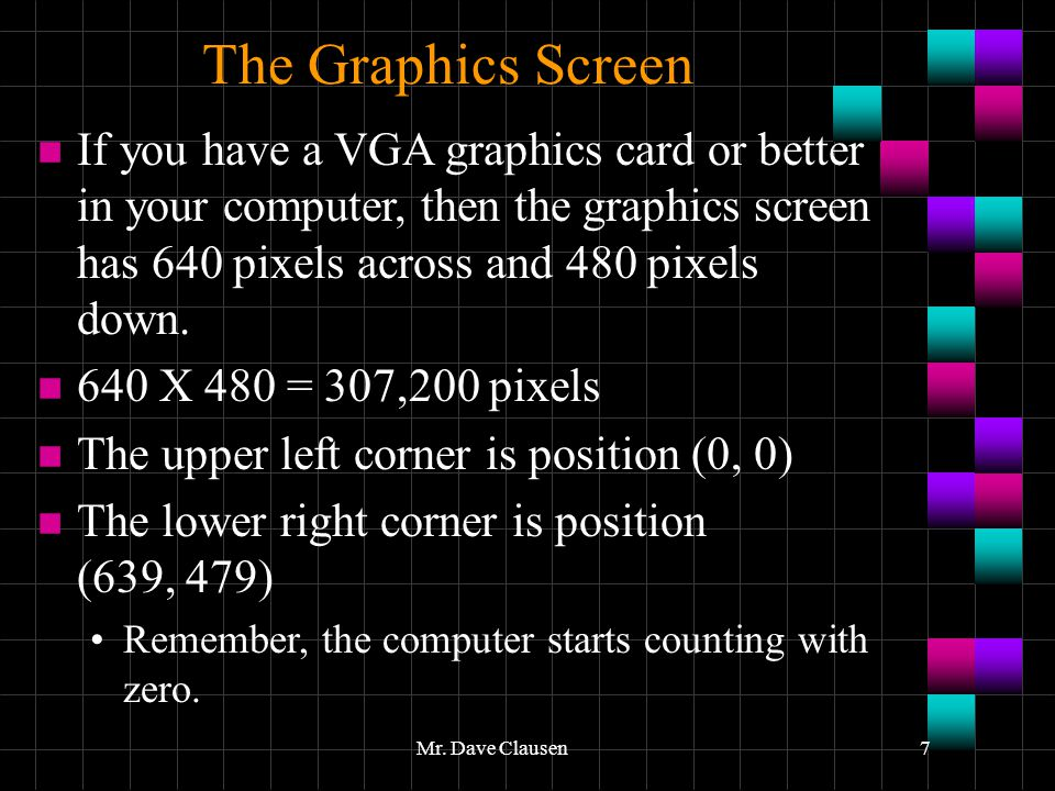 The Graphics Screen If you have a VGA graphics card or better in your computer, then the graphics screen has 640 pixels across and 480 pixels down.