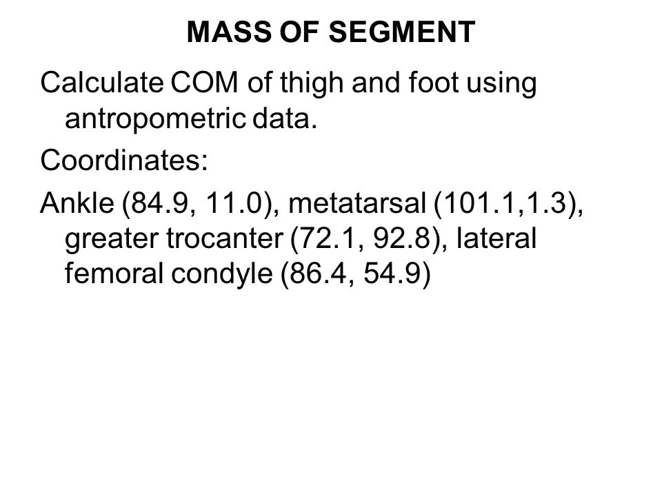 MASS OF SEGMENT Calculate COM of thigh and foot using antropometric data. Coordinates: