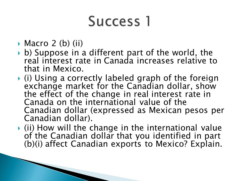 Success 1 Macro 2 (b) (ii) b) Suppose in a different part of the world, the real interest rate in Canada increases relative to that in Mexico.