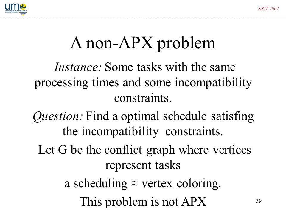 EPIT 2007 A non-APX problem. Instance: Some tasks with the same processing times and some incompatibility constraints.