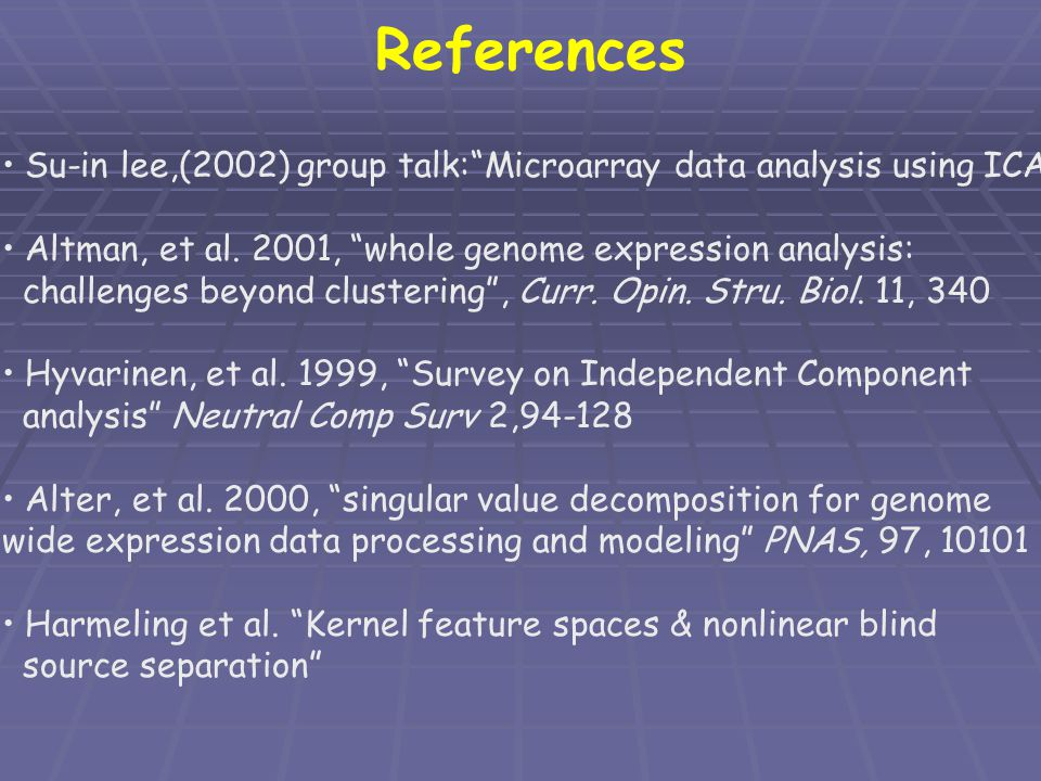 References Su-in lee,(2002) group talk: Microarray data analysis using ICA Altman, et al. 2001, whole genome expression analysis: