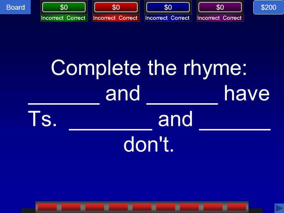 $200 Complete the rhyme: ______ and ______ have Ts. _______ and ______ don t.