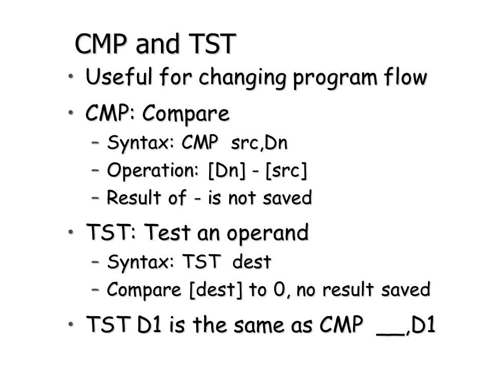 CMP and TST Useful for changing program flow CMP: Compare