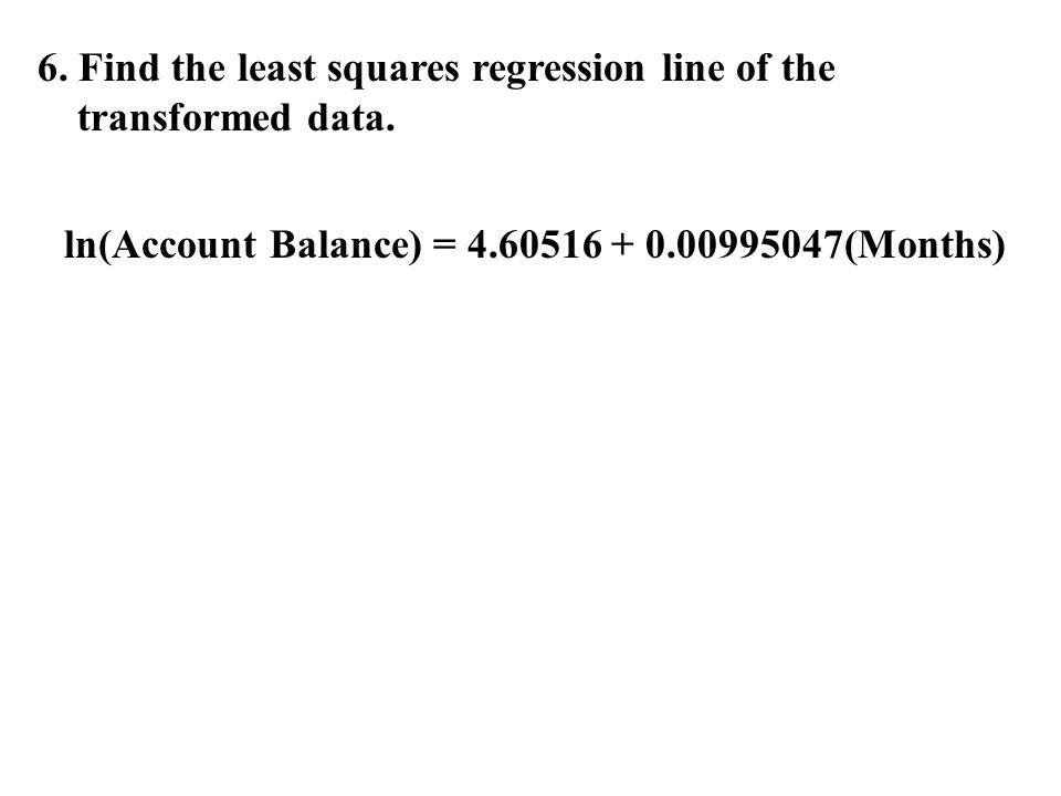6. Find the least squares regression line of the transformed data.