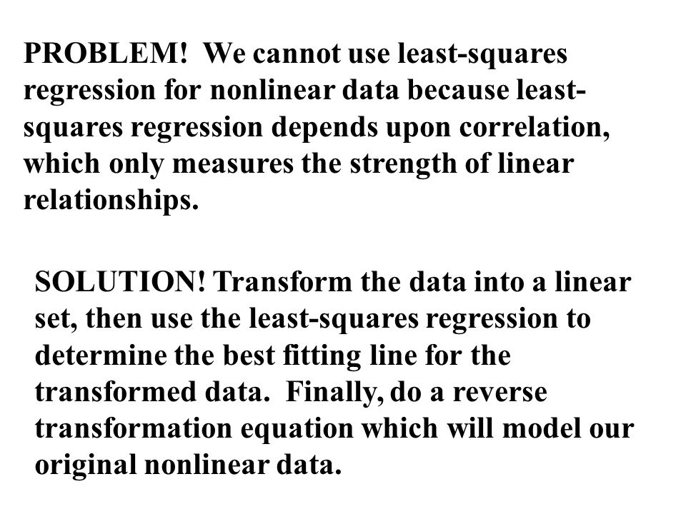 PROBLEM! We cannot use least-squares regression for nonlinear data because least-squares regression depends upon correlation, which only measures the strength of linear relationships.
