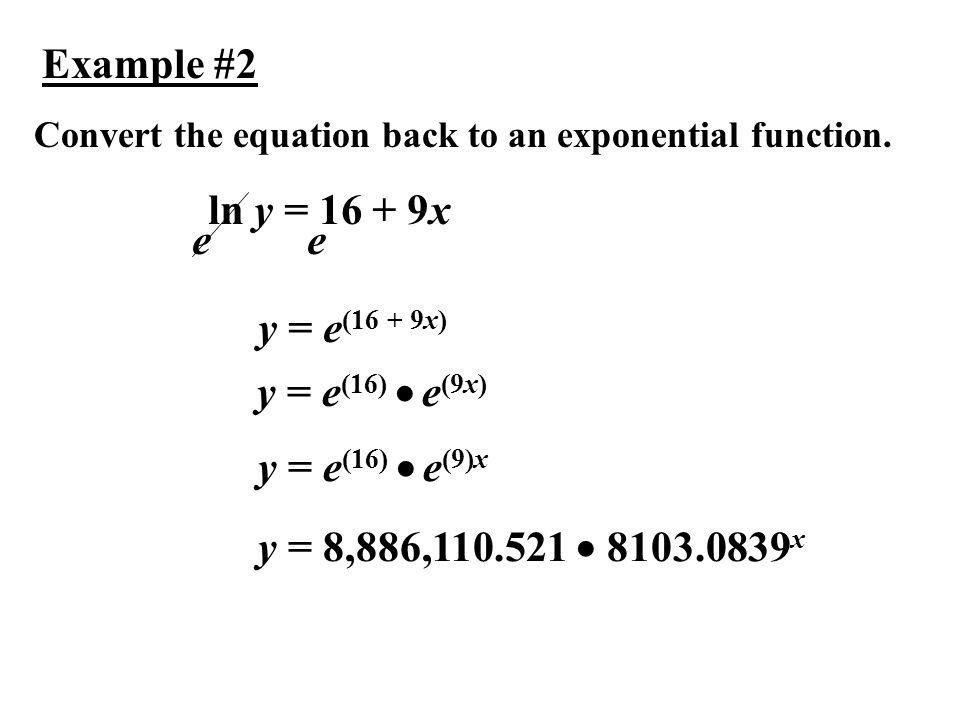 Example #2 ln y = 16 + 9x e e y = e(16 + 9x) y = e(16)  e(9x)