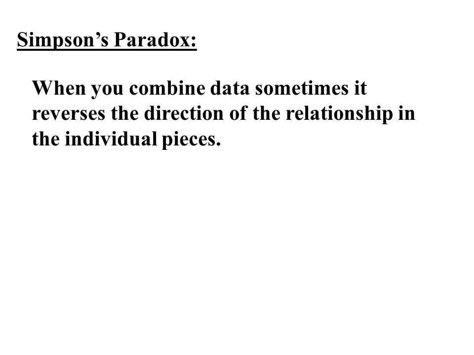 Simpson's Paradox: When you combine data sometimes it reverses the direction of the relationship in the individual pieces.