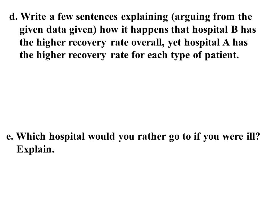 d. Write a few sentences explaining (arguing from the given data given) how it happens that hospital B has the higher recovery rate overall, yet hospital A has the higher recovery rate for each type of patient.