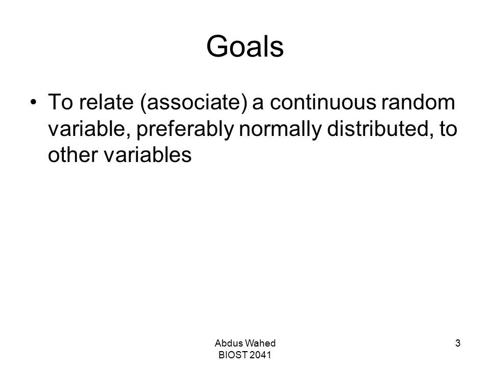 Goals To relate (associate) a continuous random variable, preferably normally distributed, to other variables.