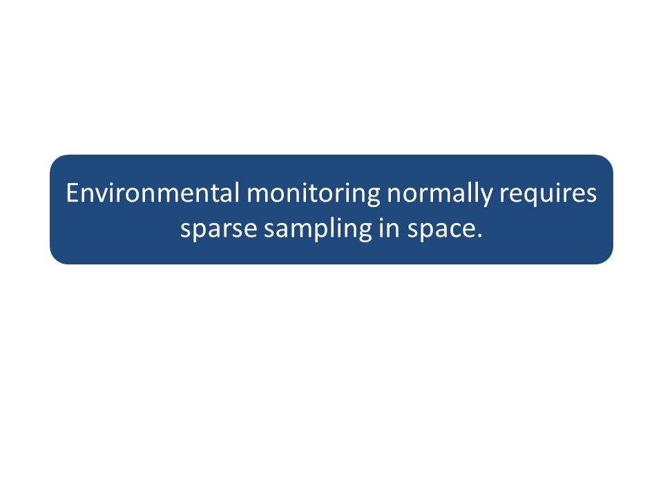 Environmental monitoring normally requires sparse sampling in space.