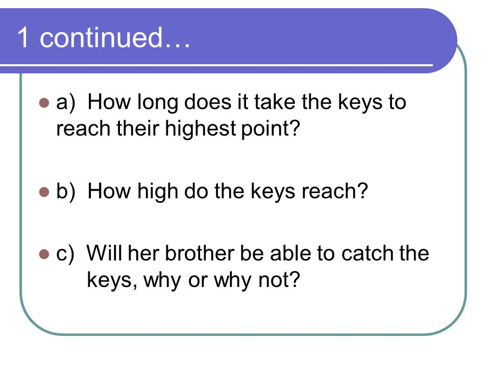 1 continued… a) How long does it take the keys to reach their highest point b) How high do the keys reach