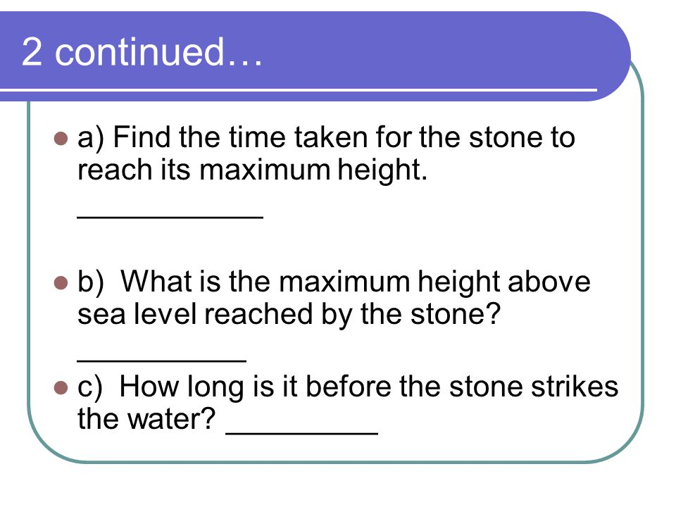 2 continued… a) Find the time taken for the stone to reach its maximum height. ___________.