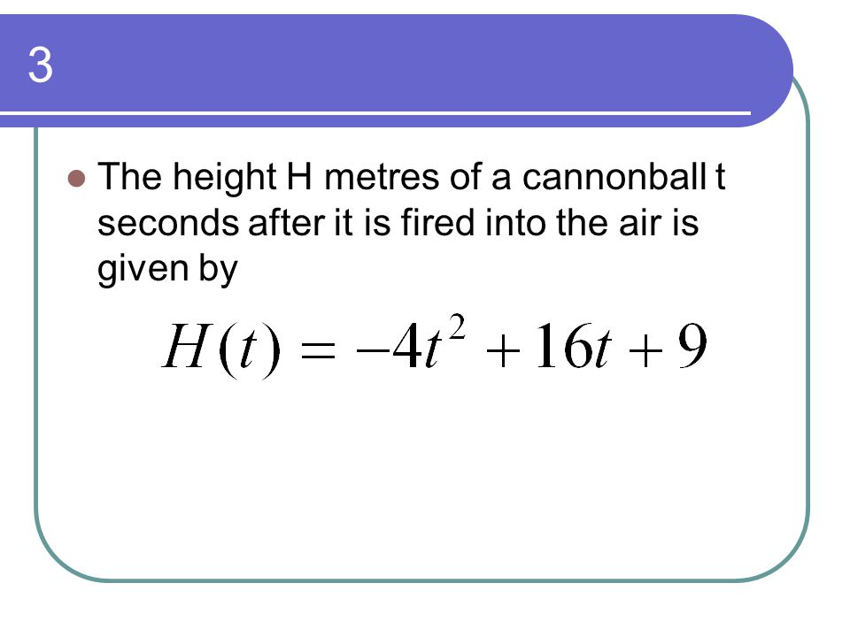 3 The height H metres of a cannonball t seconds after it is fired into the air is given by