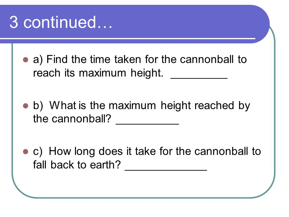 3 continued… a) Find the time taken for the cannonball to reach its maximum height. _________.