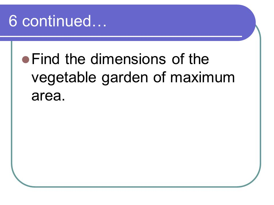 6 continued… Find the dimensions of the vegetable garden of maximum area.