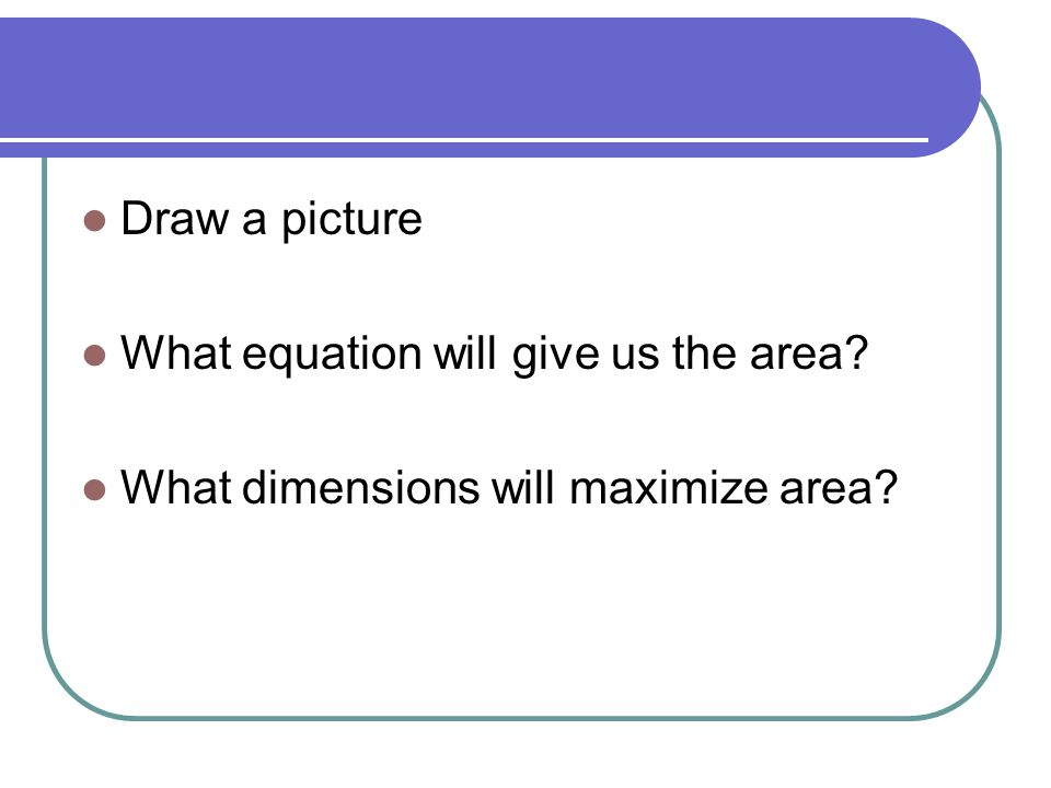 Draw a picture What equation will give us the area What dimensions will maximize area