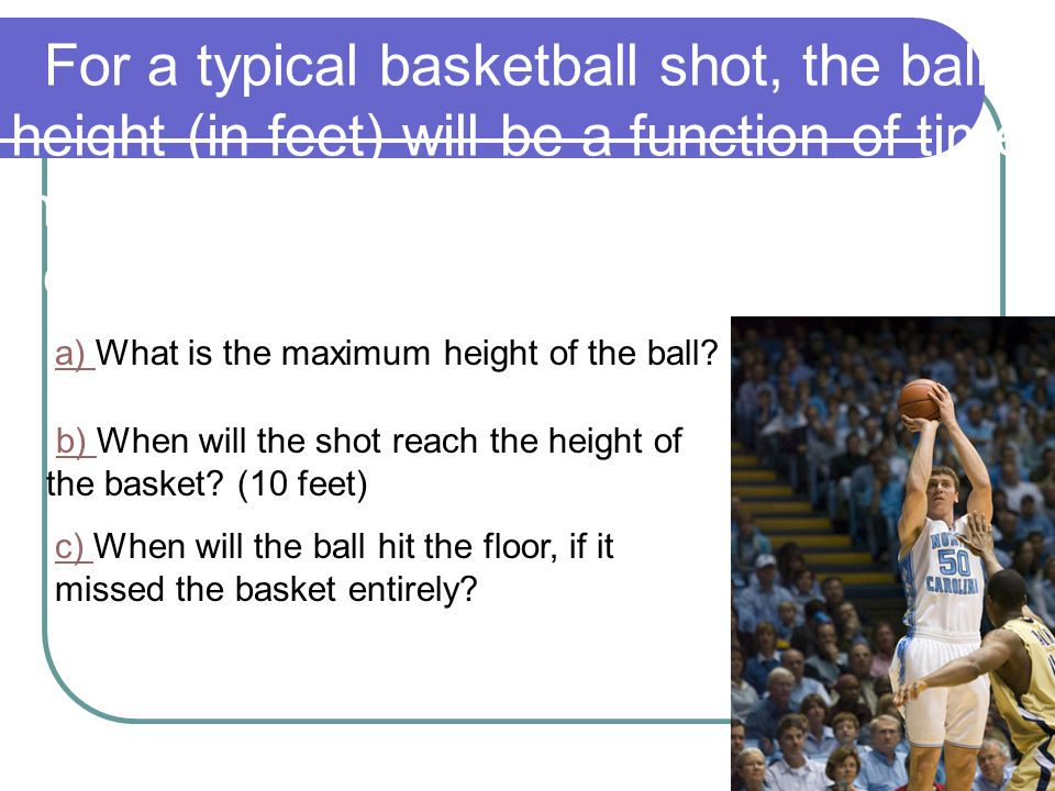 For a typical basketball shot, the ball's height (in feet) will be a function of time in flight (in seconds), modeled by an equation such as h = -16t2 +40 t +6.