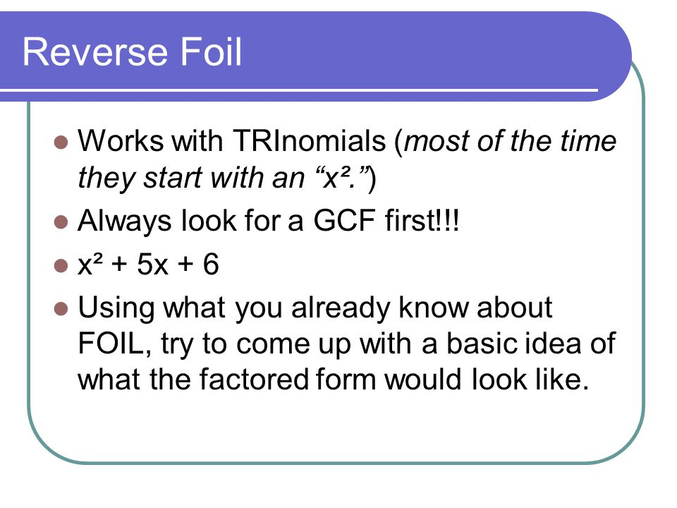 Reverse Foil Works with TRInomials (most of the time they start with an x². ) Always look for a GCF first!!!