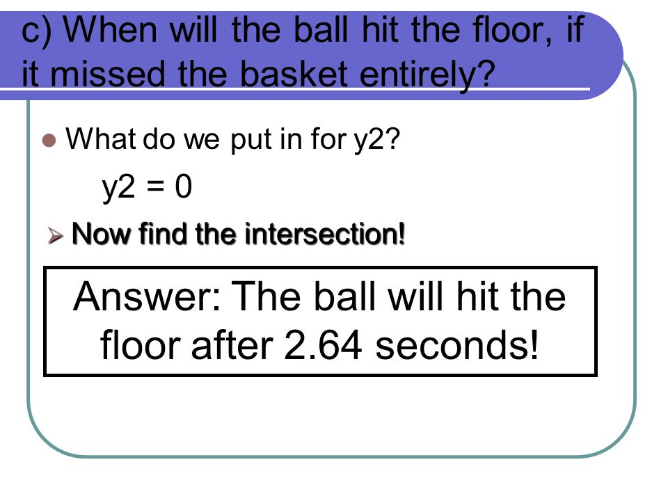 c) When will the ball hit the floor, if it missed the basket entirely