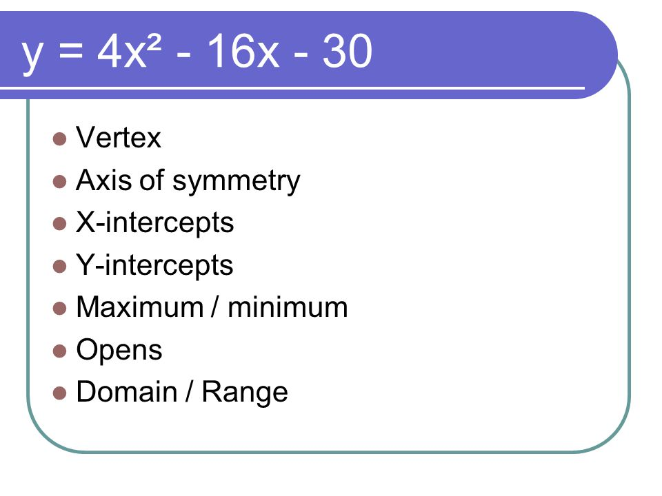 y = 4x² - 16x - 30 Vertex Axis of symmetry X-intercepts Y-intercepts