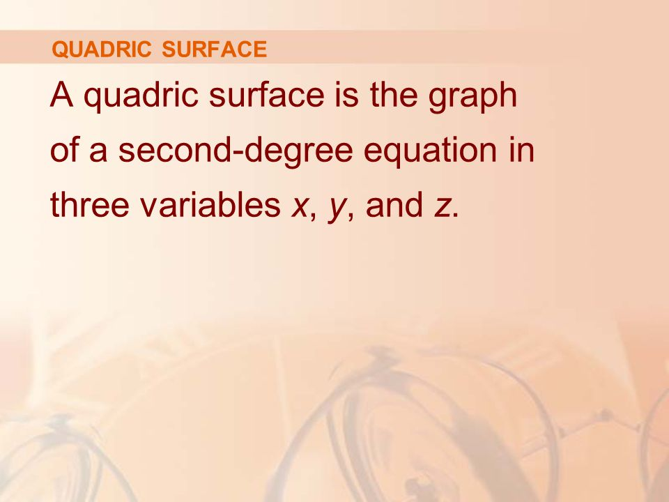 QUADRIC SURFACE A quadric surface is the graph of a second-degree equation in three variables x, y, and z.