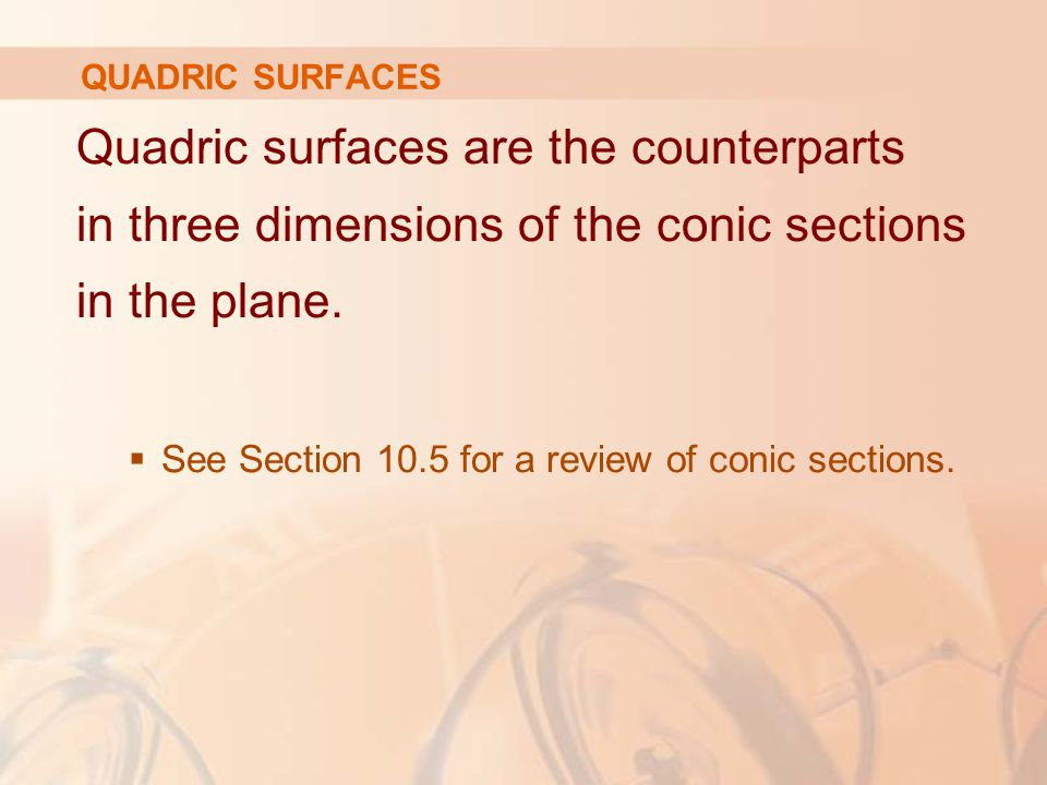 QUADRIC SURFACES Quadric surfaces are the counterparts in three dimensions of the conic sections in the plane.