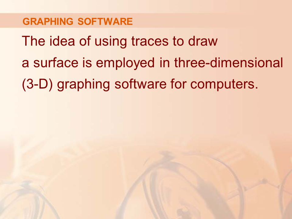 GRAPHING SOFTWARE The idea of using traces to draw a surface is employed in three-dimensional (3-D) graphing software for computers.