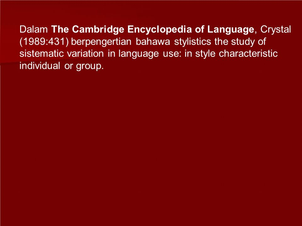 Dalam The Cambridge Encyclopedia of Language, Crystal (1989:431) berpengertian bahawa stylistics the study of sistematic variation in language use: in style characteristic individual or group.
