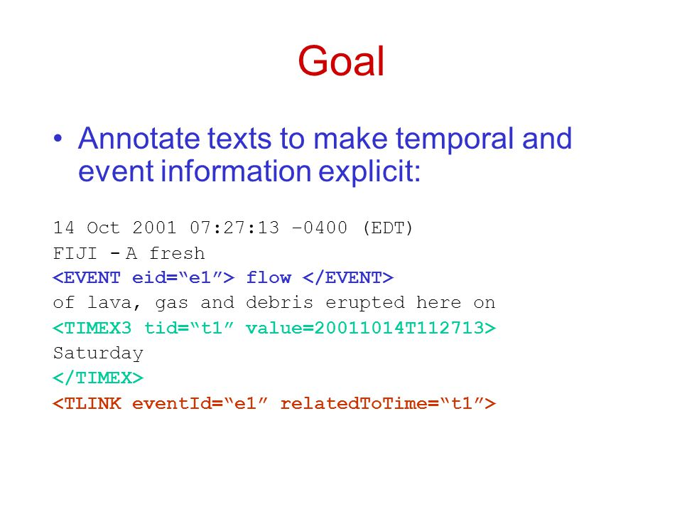 Goal Annotate texts to make temporal and event information explicit: