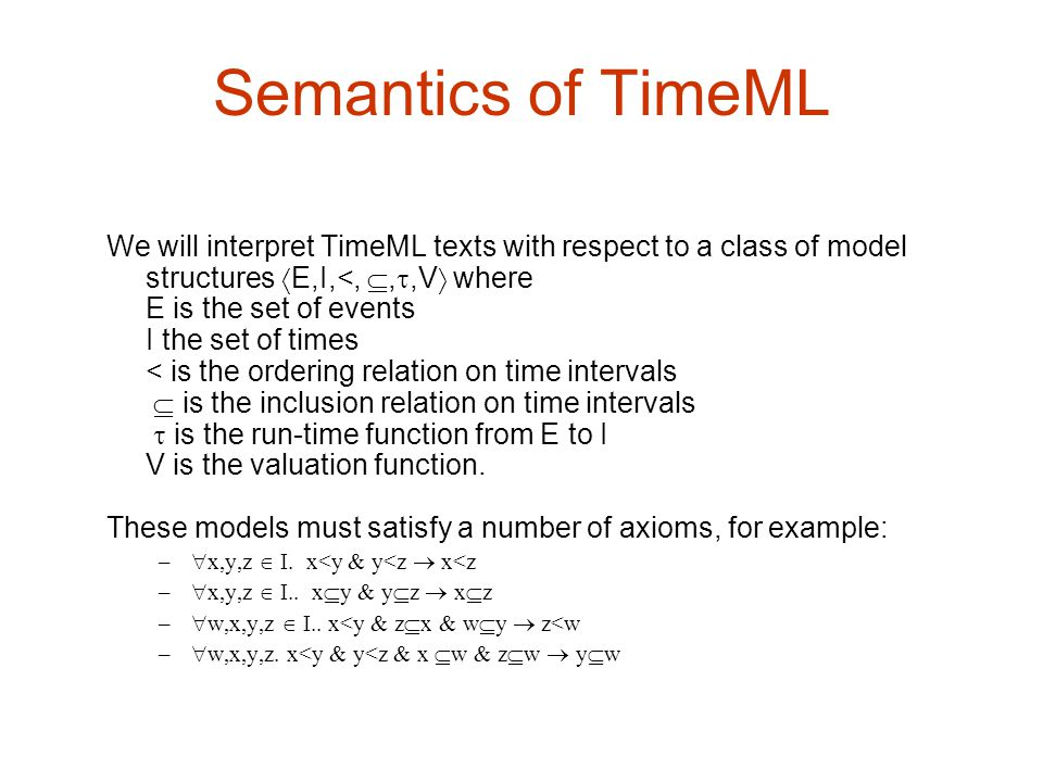 Semantics of TimeML We will interpret TimeML texts with respect to a class of model structures E,I,<, ,,V where.