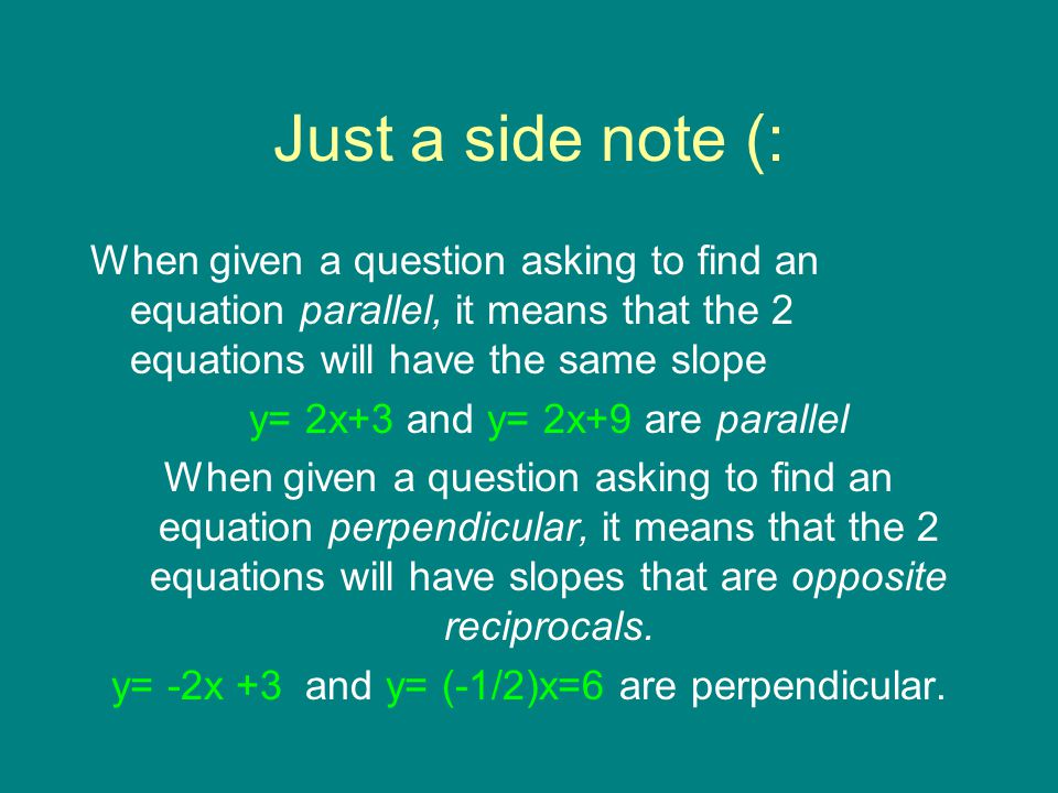 Just a side note (: When given a question asking to find an equation parallel, it means that the 2 equations will have the same slope.