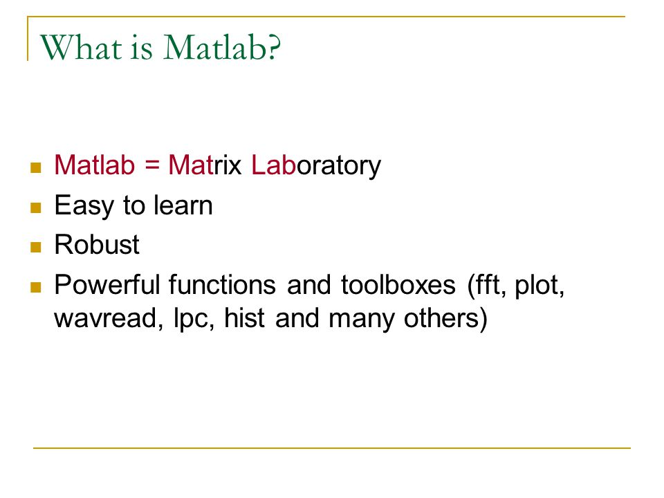 What is Matlab Matlab = Matrix Laboratory Easy to learn Robust