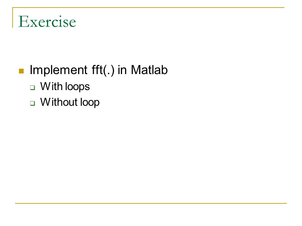 Exercise Implement fft(.) in Matlab With loops Without loop