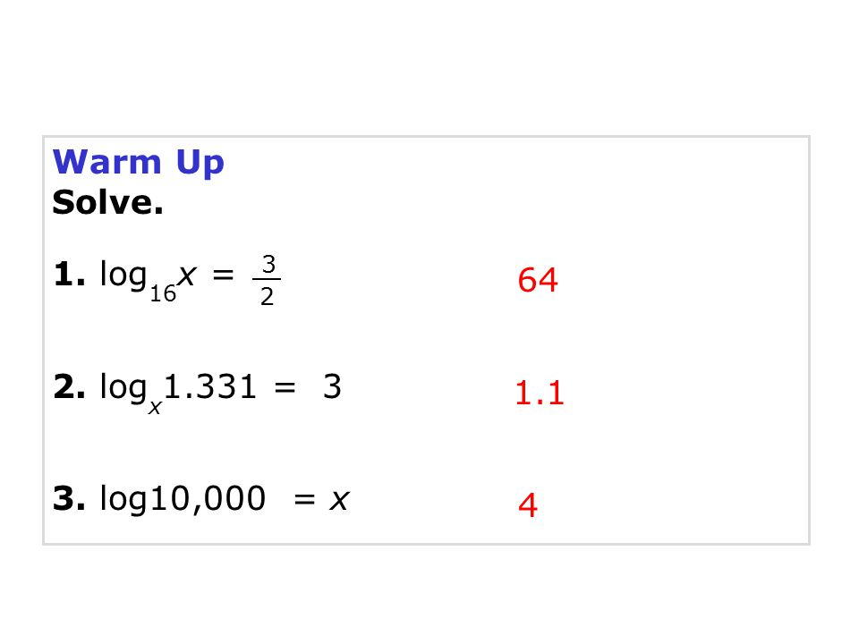 Warm Up Solve. 1. log16x = 2. logx1.331 = 3 64 3. log10,000 = x 1.1 4