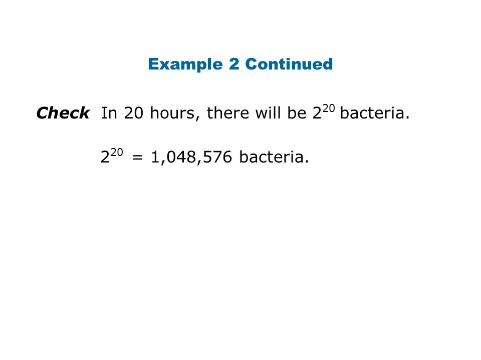 Example 2 Continued Check In 20 hours, there will be 220 bacteria. 220 = 1,048,576 bacteria.
