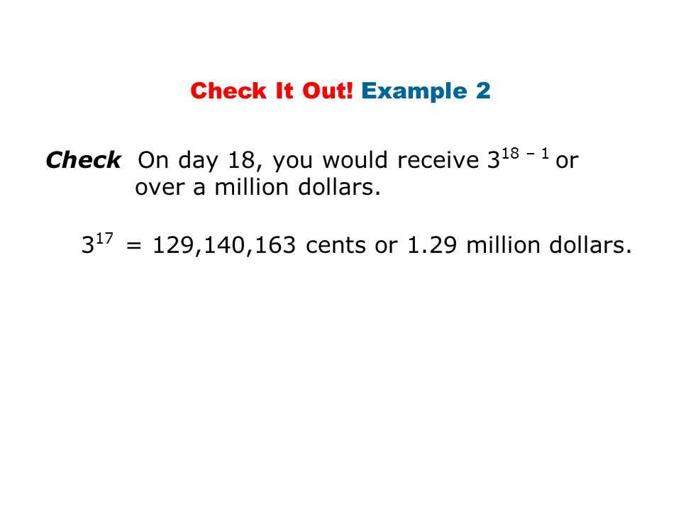 Check It Out. Example 2 Check On day 18, you would receive 318 – 1 or over a million dollars.